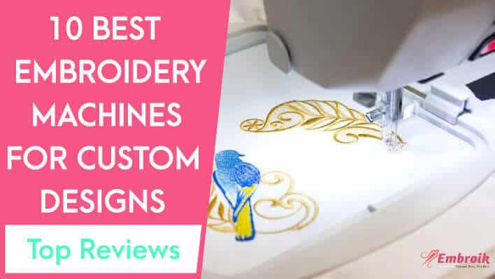 Best Embroidery Machine for Custom Designs in 2021 – Top 10 Reviews